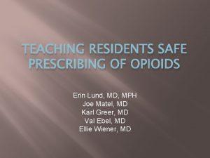 TEACHING RESIDENTS SAFE PRESCRIBING OF OPIOIDS Erin Lund