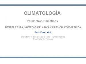 CLIMATOLOGA Parmetros Climticos TEMPERATURA HUMEDAD RELATIVA Y PRESIN