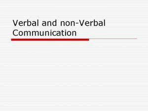 Verbal and nonVerbal Communication Verbal Communication We may