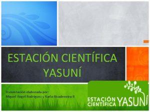 ESTACIN CIENTFICA YASUN Presentacin elaborada por Miguel ngel