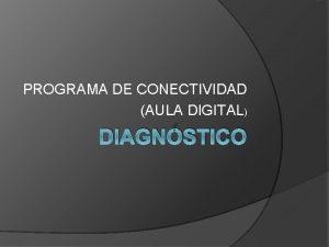 PROGRAMA DE CONECTIVIDAD AULA DIGITAL DIAGNSTICO Diagnstico El
