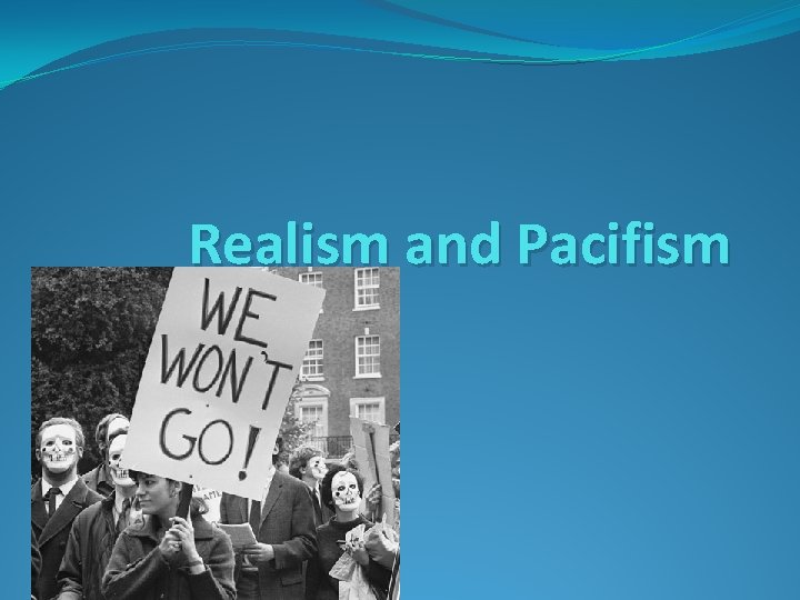 Realism and Pacifism Realism Realists argue that war
