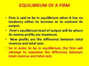 EQUILIBRIUM OF A FIRM Firm is said to
