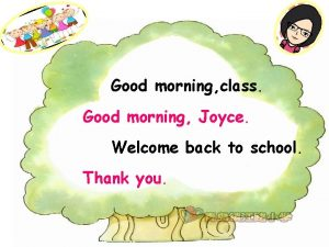 Good morning class Good morning Joyce Welcome back