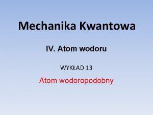 Mechanika Kwantowa IV Atom wodoru WYKAD 13 Atom