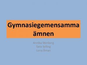 Gymnasiegemensamma mnen Annika Stenberg Sara Selling Lena man
