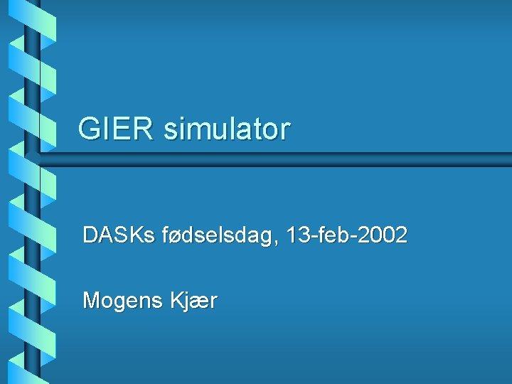 GIER simulator DASKs fdselsdag 13 feb2002 Mogens Kjr