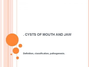 CYSTS OF MOUTH AND JAW Definition classification pathogenesis