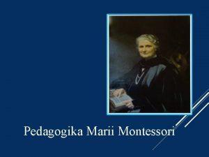 Pedagogika Marii Montessori KIM BYA MARIA MONTESSORI Maria
