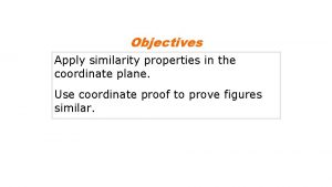 Objectives Apply similarity properties in the coordinate plane