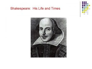 Shakespeare His Life and Times Why study Shakespeare
