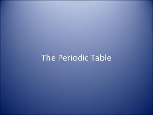 The Periodic Table Elements in the Periodic Table