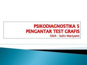 PSIKODIAGNOSTIKA 5 PENGANTAR TEST GRAFIS Oleh Sulis Mariyanti