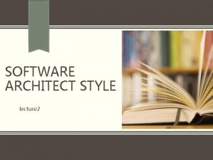SOFTWARE ARCHITECT STYLE lecture 2 Architecture Styles An
