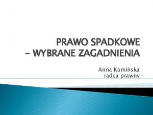 PRAWO SPADKOWE WYBRANE ZAGADNIENIA Anna Kamiska radca prawny