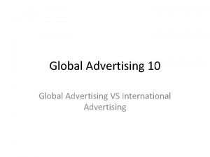 Global Advertising 10 Global Advertising VS International Advertising