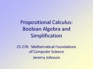Propositional Calculus Boolean Algebra and Simplification CS 270