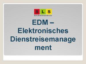 EDM Elektronisches Dienstreisemanage ment Agenda EDM papierlose und