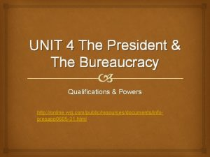 UNIT 4 The President The Bureaucracy Qualifications Powers
