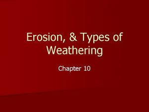 Erosion Types of Weathering Chapter 10 Erosion A