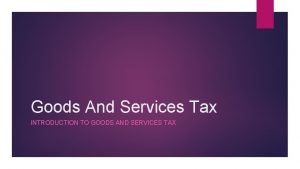 Goods And Services Tax INTRODUCTION TO GOODS AND