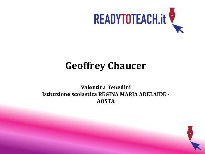 Geoffrey Chaucer Valentina Tenedini Istituzione scolastica REGINA MARIA