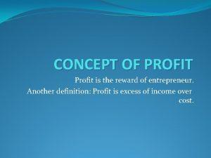 CONCEPT OF PROFIT Profit is the reward of
