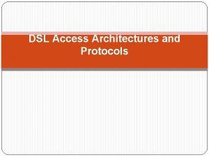 DSL Access Architectures and Protocols x DSL Architecture