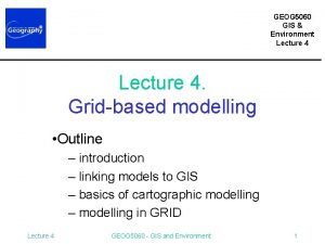 GEOG 5060 GIS Environment Lecture 4 Gridbased modelling