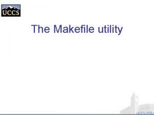 The Makefile utility Motivation Small programs single file