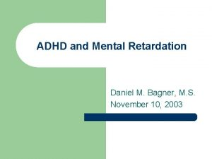 ADHD and Mental Retardation Daniel M Bagner M