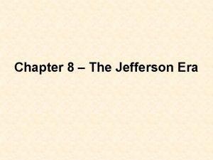 Chapter 8 The Jefferson Era 8 1 Jefferson