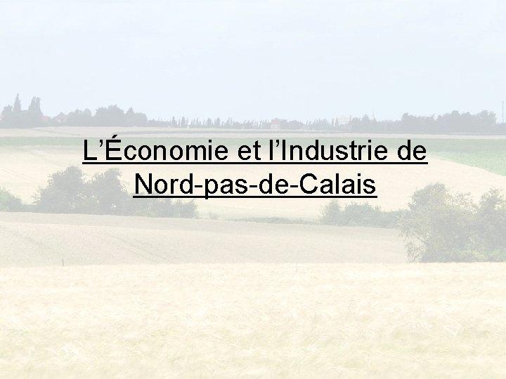 Lconomie et lIndustrie de NordpasdeCalais Introduction Lconomie et