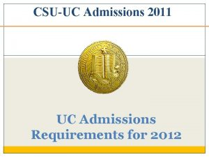 CSUUC Admissions 2011 UC Admissions Requirements for 2012