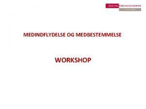 MEDINDFLYDELSE OG MEDBESTEMMELSE WORKSHOP Prsentation af workshoppens medlemmer