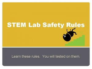 STEM Lab Safety Rules Learn these rules You