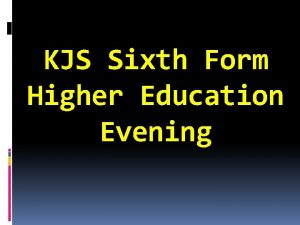 KJS Sixth Form Higher Education Evening Our aim