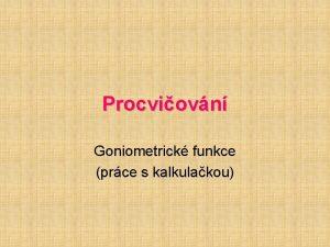 Procviovn Goniometrick funkce prce s kalkulakou Goniometrick funkce