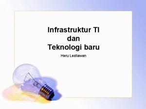 Infrastruktur TI dan Teknologi baru Heru Lestiawan INFRASTRUKTUR