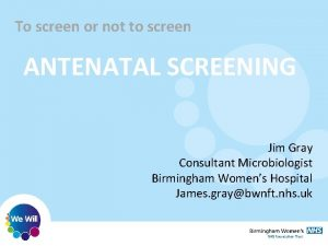 To screen or not to screen ANTENATAL SCREENING