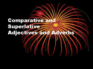 Comparative and Superlative Adjectives and Adverbs Adjectives and