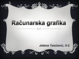 Raunarska grafika Jelena Teodosi II2 Uvod Grafika je