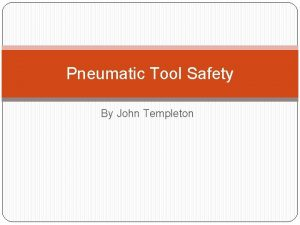 Pneumatic Tool Safety By John Templeton Objective Identify