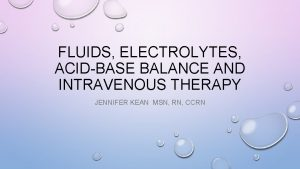 FLUIDS ELECTROLYTES ACIDBASE BALANCE AND INTRAVENOUS THERAPY JENNIFER