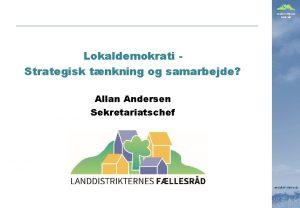 Landdistrikternes Fllesrd Lokaldemokrati Strategisk tnkning og samarbejde Allan