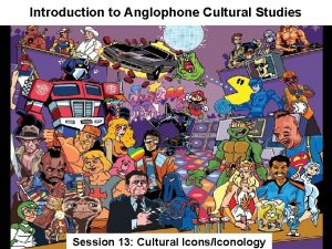 Introduction to Anglophone Cultural Studies Session 13 Cultural