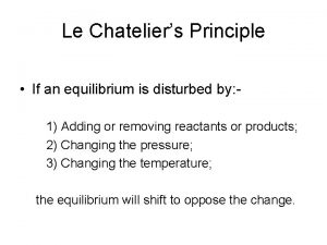Le Chateliers Principle If an equilibrium is disturbed
