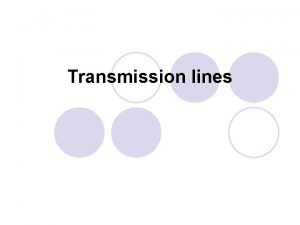 Transmission lines Outline l Types of transmission lines