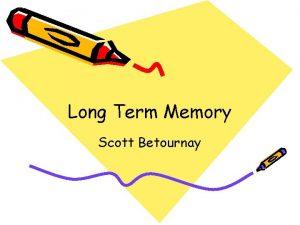 Long Term Memory Scott Betournay What is Long
