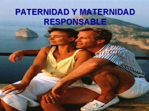 PATERNIDAD Y MATERNIDAD RESPONSABLE Paternidad Responsable Es asumir